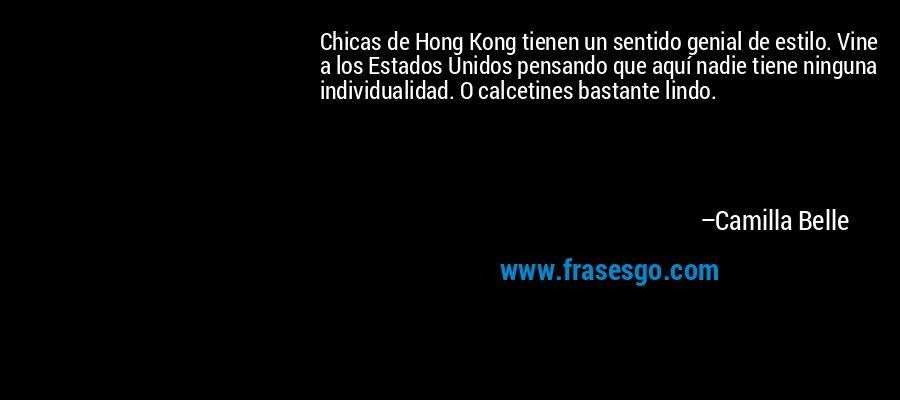 Chicas de Hong Kong tienen un sentido genial de estilo. Vine a los Estados Unidos pensando que aquí nadie tiene ninguna individualidad. O calcetines bastante lindo. – Camilla Belle