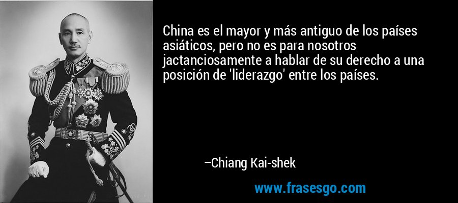 China es el mayor y más antiguo de los países asiáticos, pero no es para nosotros jactanciosamente a hablar de su derecho a una posición de 'liderazgo' entre los países. – Chiang Kai-shek