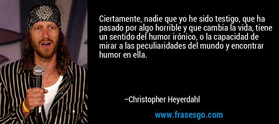 Ciertamente, nadie que yo he sido testigo, que ha pasado por algo horrible y que cambia la vida, tiene un sentido del humor irónico, o la capacidad de mirar a las peculiaridades del mundo y encontrar humor en ella. – Christopher Heyerdahl