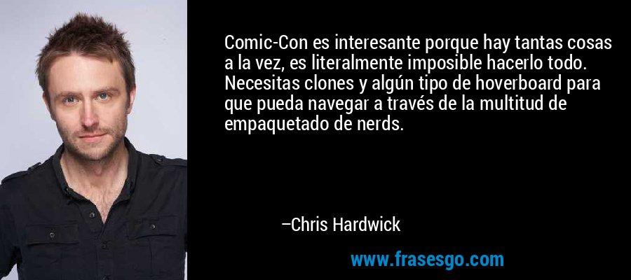 Comic-Con es interesante porque hay tantas cosas a la vez, es literalmente imposible hacerlo todo. Necesitas clones y algún tipo de hoverboard para que pueda navegar a través de la multitud de empaquetado de nerds. – Chris Hardwick