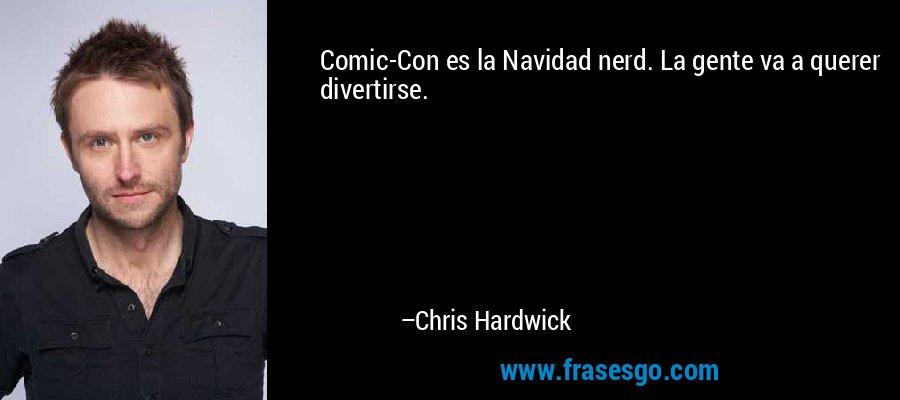 Comic-Con es la Navidad nerd. La gente va a querer divertirse. – Chris Hardwick