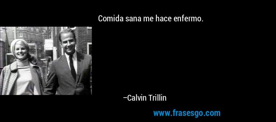 Comida sana me hace enfermo. – Calvin Trillin