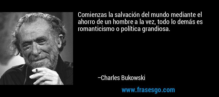 Comienzas la salvación del mundo mediante el ahorro de un hombre a la vez, todo lo demás es romanticismo o política grandiosa. – Charles Bukowski