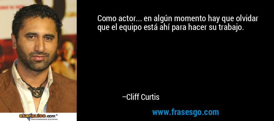 Como actor... en algún momento hay que olvidar que el equipo está ahí para hacer su trabajo. – Cliff Curtis