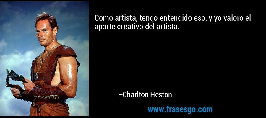 Como artista, tengo entendido eso, y yo valoro el aporte creativo del artista. – Charlton Heston
