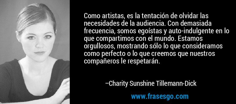 Como artistas, es la tentación de olvidar las necesidades de la audiencia. Con demasiada frecuencia, somos egoístas y auto-indulgente en lo que compartimos con el mundo. Estamos orgullosos, mostrando sólo lo que consideramos como perfecto o lo que creemos que nuestros compañeros le respetarán. – Charity Sunshine Tillemann-Dick