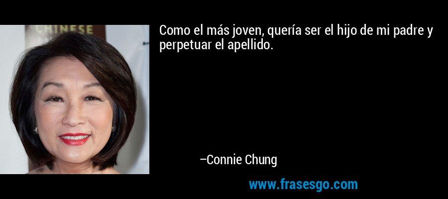 Como el más joven, quería ser el hijo de mi padre y perpetuar el apellido. – Connie Chung