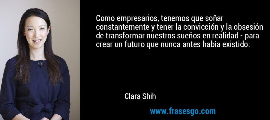Como empresarios, tenemos que soñar constantemente y tener la convicción y la obsesión de transformar nuestros sueños en realidad - para crear un futuro que nunca antes había existido. – Clara Shih