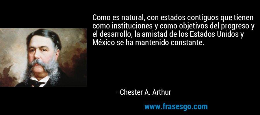 Como es natural, con estados contiguos que tienen como instituciones y como objetivos del progreso y el desarrollo, la amistad de los Estados Unidos y México se ha mantenido constante. – Chester A. Arthur