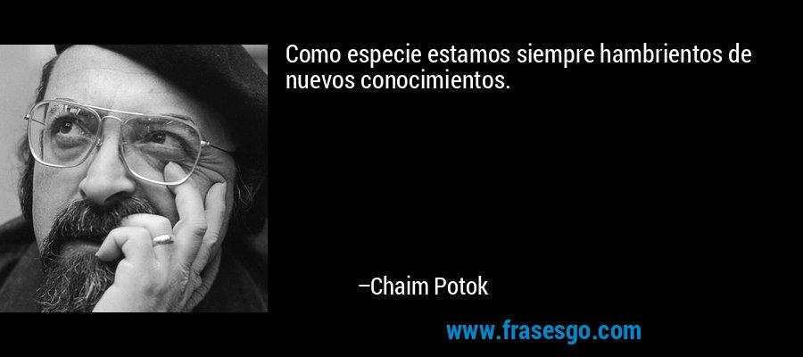 Como especie estamos siempre hambrientos de nuevos conocimientos. – Chaim Potok