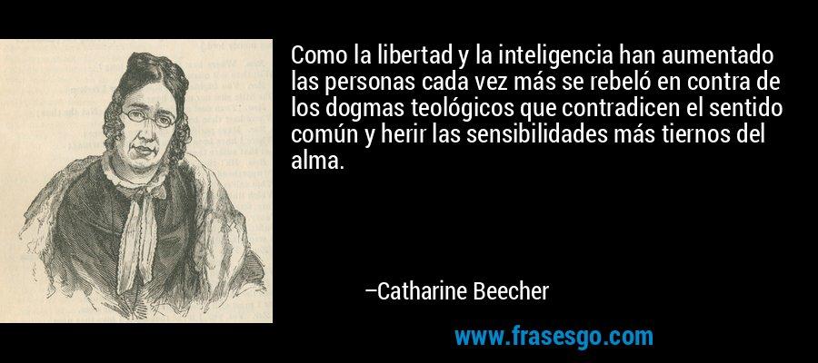 Como la libertad y la inteligencia han aumentado las personas cada vez más se rebeló en contra de los dogmas teológicos que contradicen el sentido común y herir las sensibilidades más tiernos del alma. – Catharine Beecher