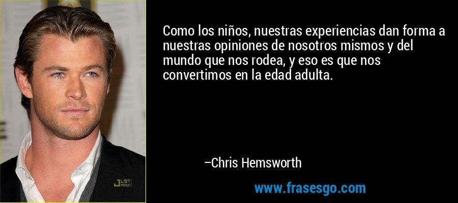 Como los niños, nuestras experiencias dan forma a nuestras opiniones de nosotros mismos y del mundo que nos rodea, y eso es que nos convertimos en la edad adulta. – Chris Hemsworth