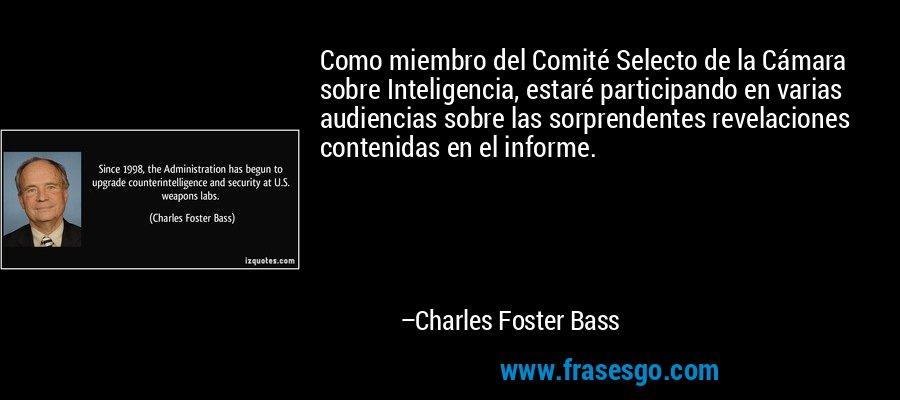 Como miembro del Comité Selecto de la Cámara sobre Inteligencia, estaré participando en varias audiencias sobre las sorprendentes revelaciones contenidas en el informe. – Charles Foster Bass