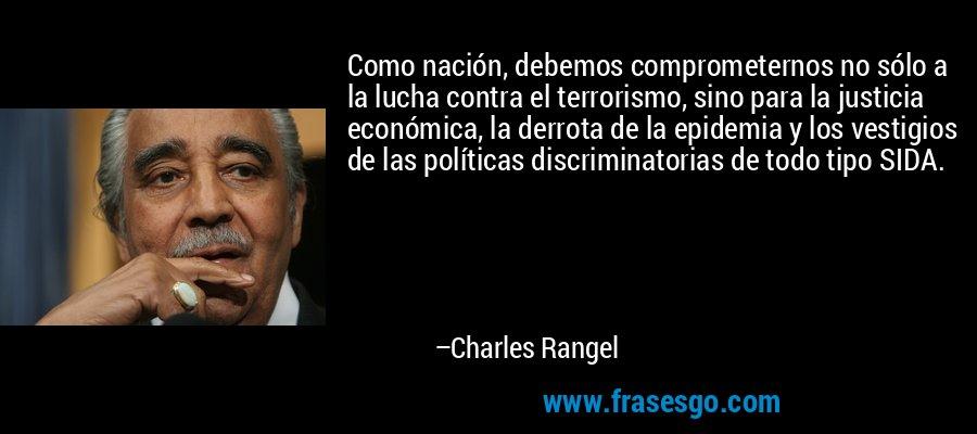 Como nación, debemos comprometernos no sólo a la lucha contra el terrorismo, sino para la justicia económica, la derrota de la epidemia y los vestigios de las políticas discriminatorias de todo tipo SIDA. – Charles Rangel