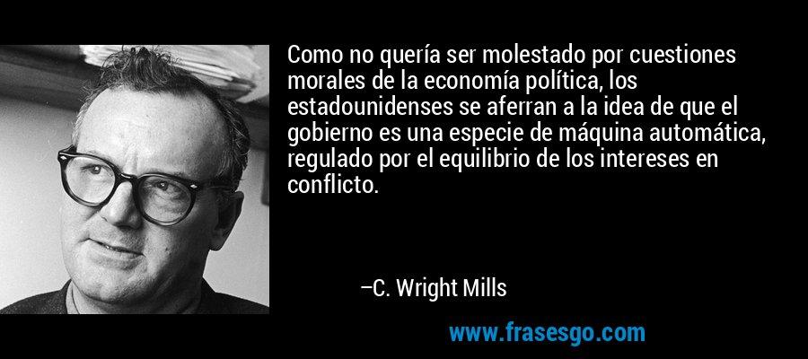 Como no quería ser molestado por cuestiones morales de la economía política, los estadounidenses se aferran a la idea de que el gobierno es una especie de máquina automática, regulado por el equilibrio de los intereses en conflicto. – C. Wright Mills