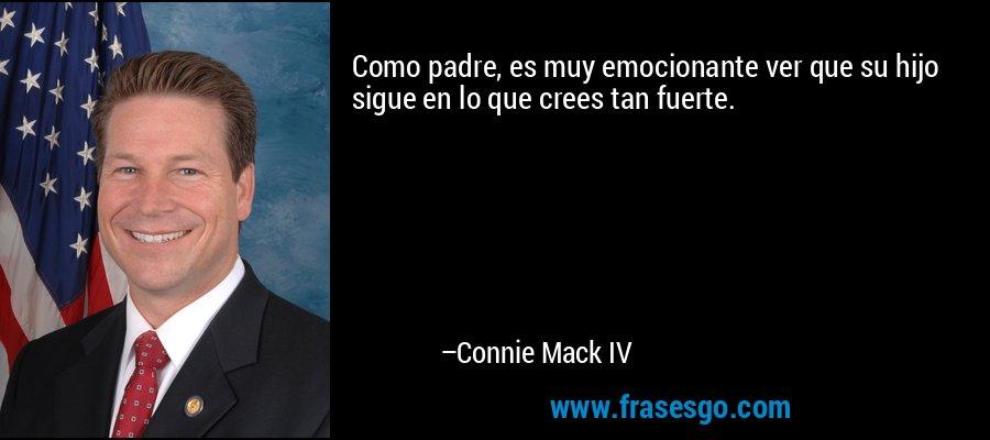 Como padre, es muy emocionante ver que su hijo sigue en lo que crees tan fuerte. – Connie Mack IV