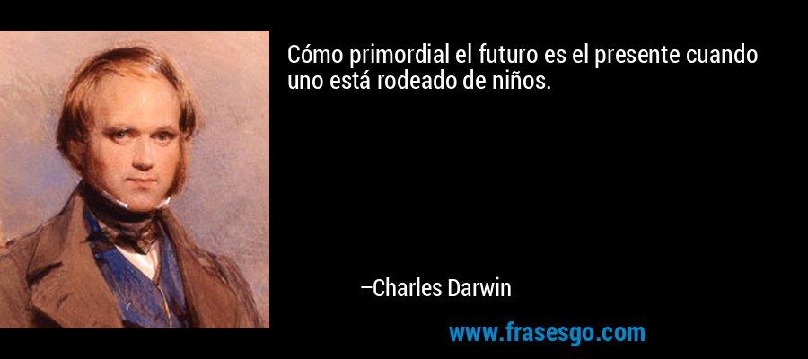 Cómo primordial el futuro es el presente cuando uno está rodeado de niños. – Charles Darwin