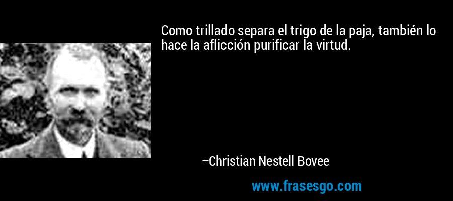 Como trillado separa el trigo de la paja, también lo hace la aflicción purificar la virtud. – Christian Nestell Bovee