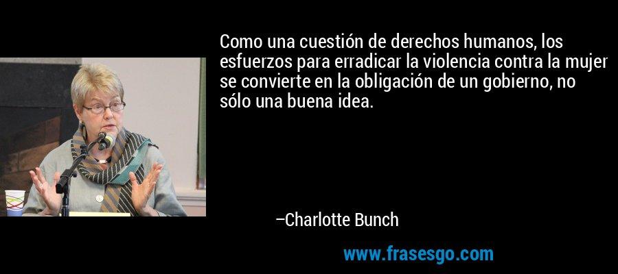 Como una cuestión de derechos humanos, los esfuerzos para erradicar la violencia contra la mujer se convierte en la obligación de un gobierno, no sólo una buena idea. – Charlotte Bunch