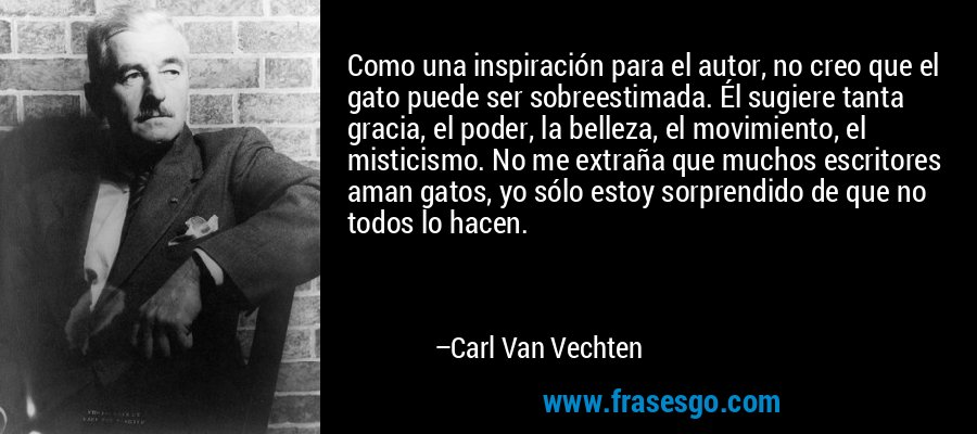 Como una inspiración para el autor, no creo que el gato puede ser sobreestimada. Él sugiere tanta gracia, el poder, la belleza, el movimiento, el misticismo. No me extraña que muchos escritores aman gatos, yo sólo estoy sorprendido de que no todos lo hacen. – Carl Van Vechten