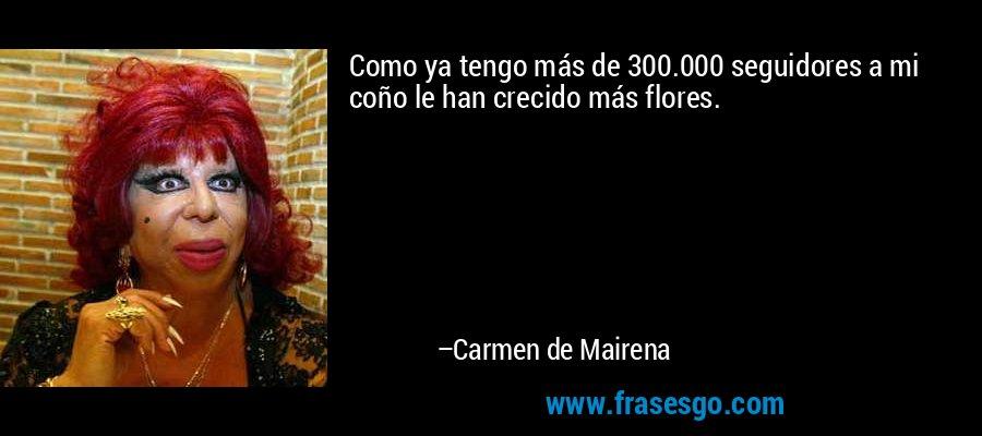 Como ya tengo más de 300.000 seguidores a mi coño le han crecido más flores. – Carmen de Mairena