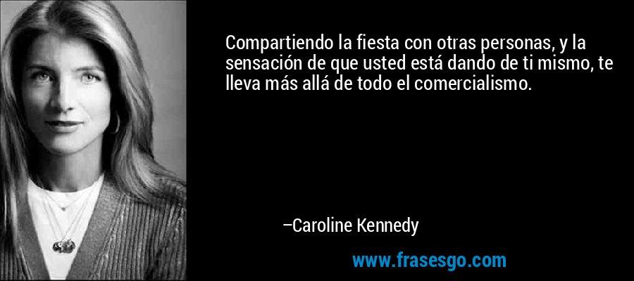 Compartiendo la fiesta con otras personas, y la sensación de que usted está dando de ti mismo, te lleva más allá de todo el comercialismo. – Caroline Kennedy