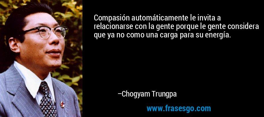 Compasión automáticamente le invita a relacionarse con la gente porque le gente considera que ya no como una carga para su energía. – Chogyam Trungpa