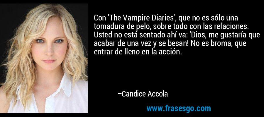 Con 'The Vampire Diaries', que no es sólo una tomadura de pelo, sobre todo con las relaciones. Usted no está sentado ahí va: 'Dios, me gustaría que acabar de una vez y se besan! No es broma, que entrar de lleno en la acción. – Candice Accola