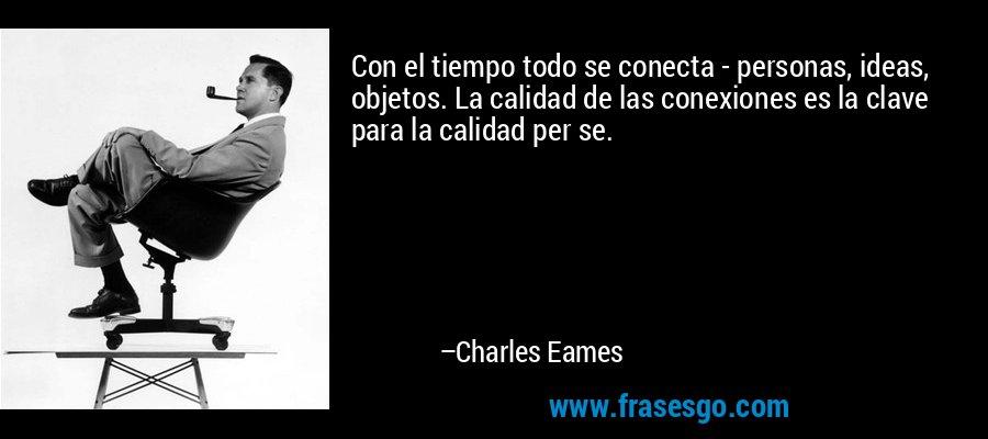 Con el tiempo todo se conecta - personas, ideas, objetos. La calidad de las conexiones es la clave para la calidad per se. – Charles Eames