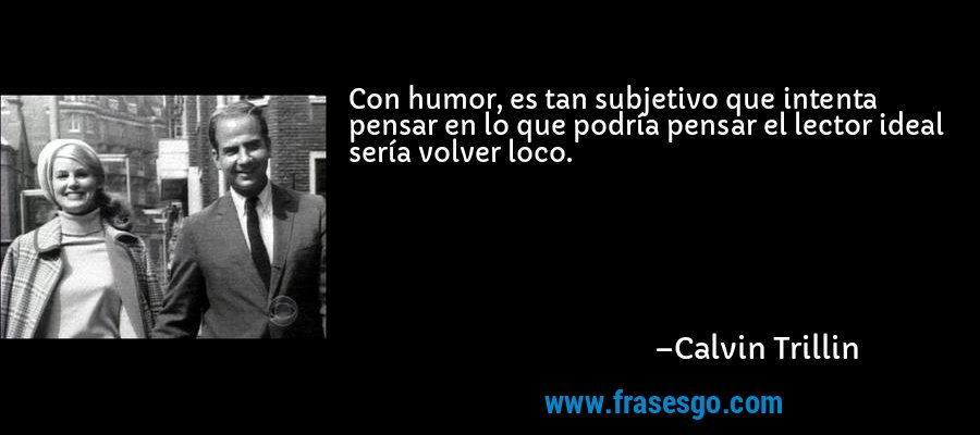 Con humor, es tan subjetivo que intenta pensar en lo que podría pensar el lector ideal sería volver loco. – Calvin Trillin