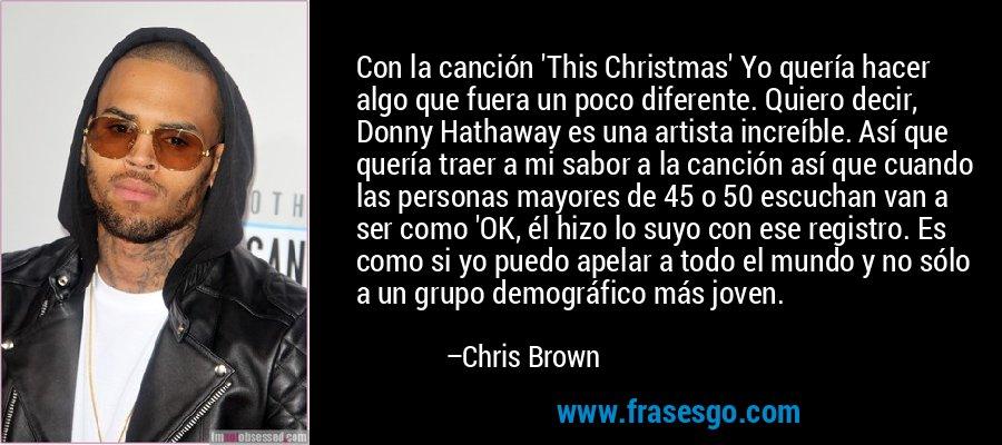 Con la canción 'This Christmas' Yo quería hacer algo que fuera un poco diferente. Quiero decir, Donny Hathaway es una artista increíble. Así que quería traer a mi sabor a la canción así que cuando las personas mayores de 45 o 50 escuchan van a ser como 'OK, él hizo lo suyo con ese registro. Es como si yo puedo apelar a todo el mundo y no sólo a un grupo demográfico más joven. – Chris Brown
