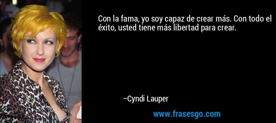 Con la fama, yo soy capaz de crear más. Con todo el éxito, usted tiene más libertad para crear. – Cyndi Lauper