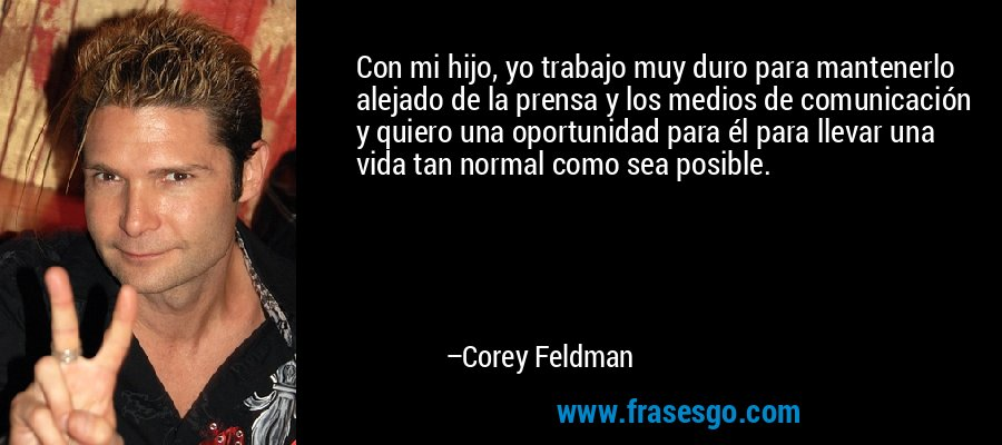 Con mi hijo, yo trabajo muy duro para mantenerlo alejado de la prensa y los medios de comunicación y quiero una oportunidad para él para llevar una vida tan normal como sea posible. – Corey Feldman