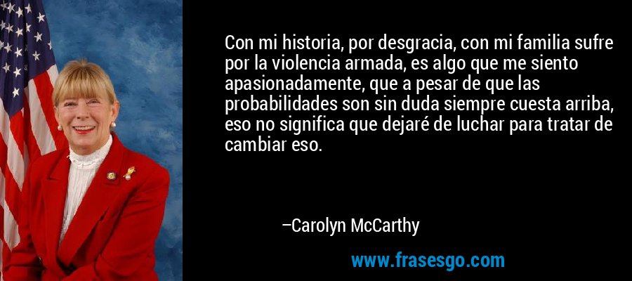 Con mi historia, por desgracia, con mi familia sufre por la violencia armada, es algo que me siento apasionadamente, que a pesar de que las probabilidades son sin duda siempre cuesta arriba, eso no significa que dejaré de luchar para tratar de cambiar eso. – Carolyn McCarthy