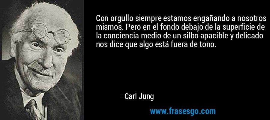 Con orgullo siempre estamos engañando a nosotros mismos. Pero en el fondo debajo de la superficie de la conciencia medio de un silbo apacible y delicado nos dice que algo está fuera de tono. – Carl Jung