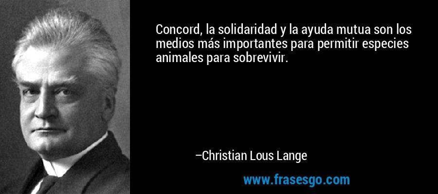 Concord, la solidaridad y la ayuda mutua son los medios más importantes para permitir especies animales para sobrevivir. – Christian Lous Lange