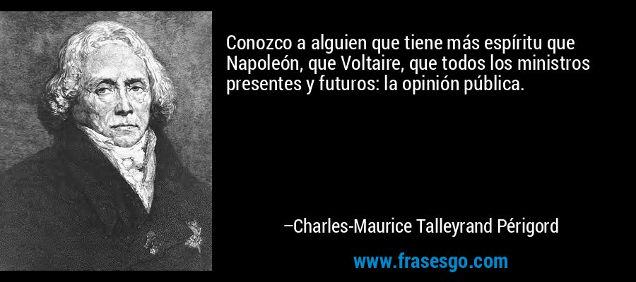 Conozco a alguien que tiene más espíritu que Napoleón, que Voltaire, que todos los ministros presentes y futuros: la opinión pública. – Charles-Maurice Talleyrand Périgord