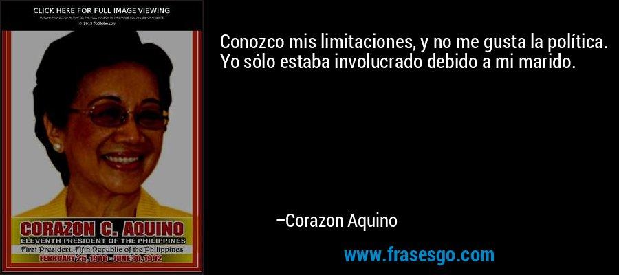 Conozco mis limitaciones, y no me gusta la política. Yo sólo estaba involucrado debido a mi marido. – Corazon Aquino