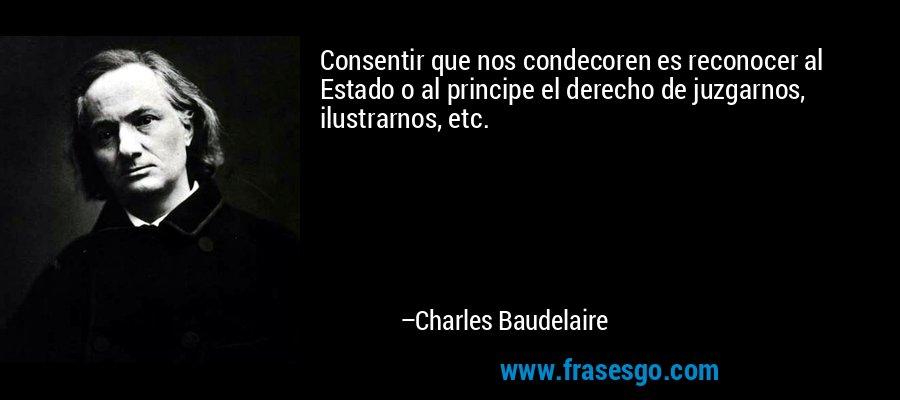 Consentir que nos condecoren es reconocer al Estado o al principe el derecho de juzgarnos, ilustrarnos, etc. – Charles Baudelaire