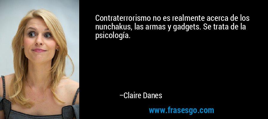 Contraterrorismo no es realmente acerca de los nunchakus, las armas y gadgets. Se trata de la psicología. – Claire Danes