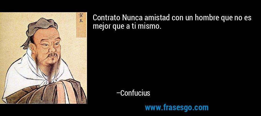 Contrato Nunca amistad con un hombre que no es mejor que a ti mismo. – Confucius