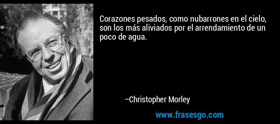 Corazones pesados, como nubarrones en el cielo, son los más aliviados por el arrendamiento de un poco de agua. – Christopher Morley