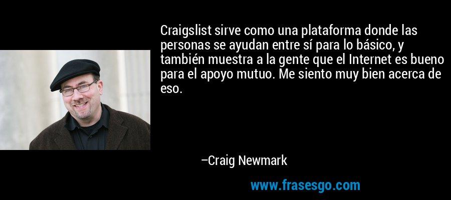 Craigslist sirve como una plataforma donde las personas se ayudan entre sí para lo básico, y también muestra a la gente que el Internet es bueno para el apoyo mutuo. Me siento muy bien acerca de eso. – Craig Newmark