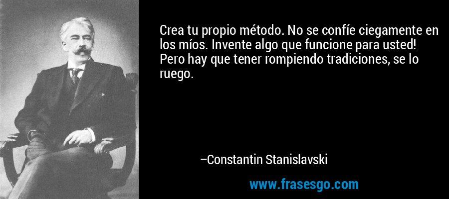 Crea tu propio método. No se confíe ciegamente en los míos. Invente algo que funcione para usted! Pero hay que tener rompiendo tradiciones, se lo ruego. – Constantin Stanislavski