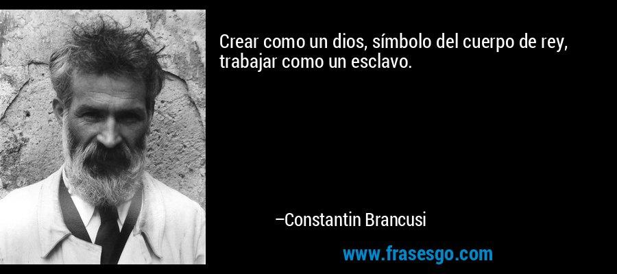 Crear como un dios, símbolo del cuerpo de rey, trabajar como un esclavo. – Constantin Brancusi