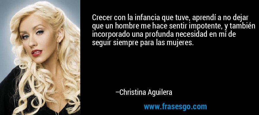 Crecer con la infancia que tuve, aprendí a no dejar que un hombre me hace sentir impotente, y también incorporado una profunda necesidad en mí de seguir siempre para las mujeres. – Christina Aguilera