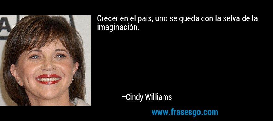 Crecer en el país, uno se queda con la selva de la imaginación. – Cindy Williams