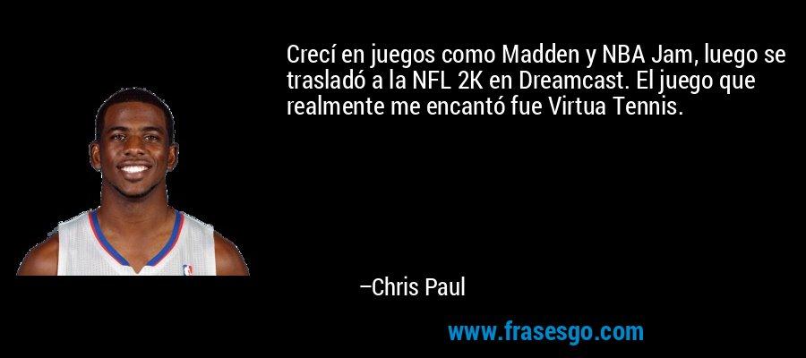 Crecí en juegos como Madden y NBA Jam, luego se trasladó a la NFL 2K en Dreamcast. El juego que realmente me encantó fue Virtua Tennis. – Chris Paul