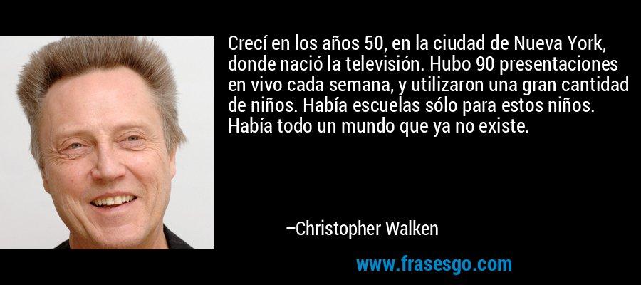 Crecí en los años 50, en la ciudad de Nueva York, donde nació la televisión. Hubo 90 presentaciones en vivo cada semana, y utilizaron una gran cantidad de niños. Había escuelas sólo para estos niños. Había todo un mundo que ya no existe. – Christopher Walken