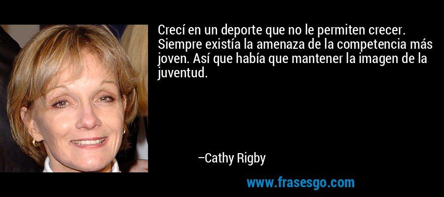 Crecí en un deporte que no le permiten crecer. Siempre existía la amenaza de la competencia más joven. Así que había que mantener la imagen de la juventud. – Cathy Rigby